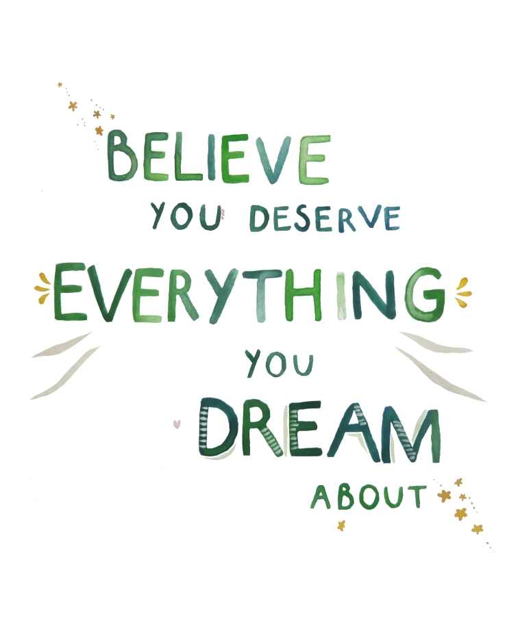 Believe_You_Deserve_Everything_You_Dream_About 8x10%22